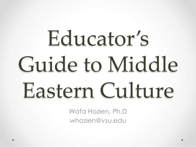 Educator's Guide to Middle Eastern Culture Wafa Hozien, Ph.D whozien@vsu.edu