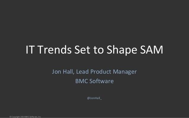 IT Trends Set to Shape SAM  © Copyright 2014 BMC Software, Inc  Jon Hall, Lead Product Manager  BMC Software  @JonHall_