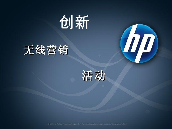 创新   无线营销   活动   © 2008 Hewlett-Packard Development Company, L.P.  The information contained here in is subject to change ...