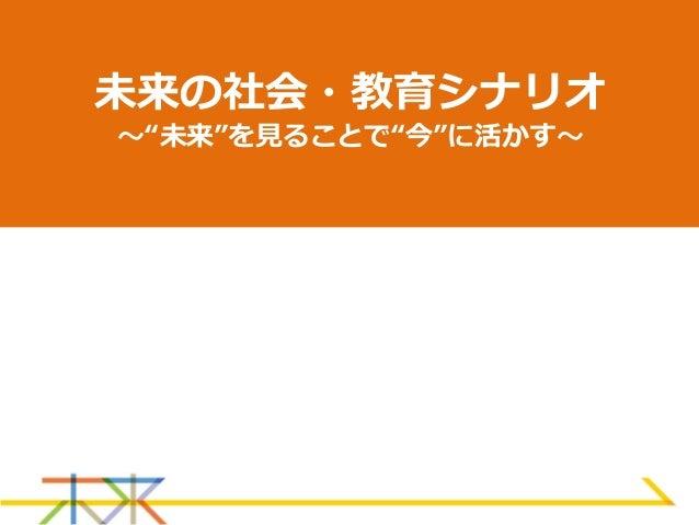 """未来の社会・教育シナリオ 〜""""未来""""を見ることで""""今""""に活かす〜"""