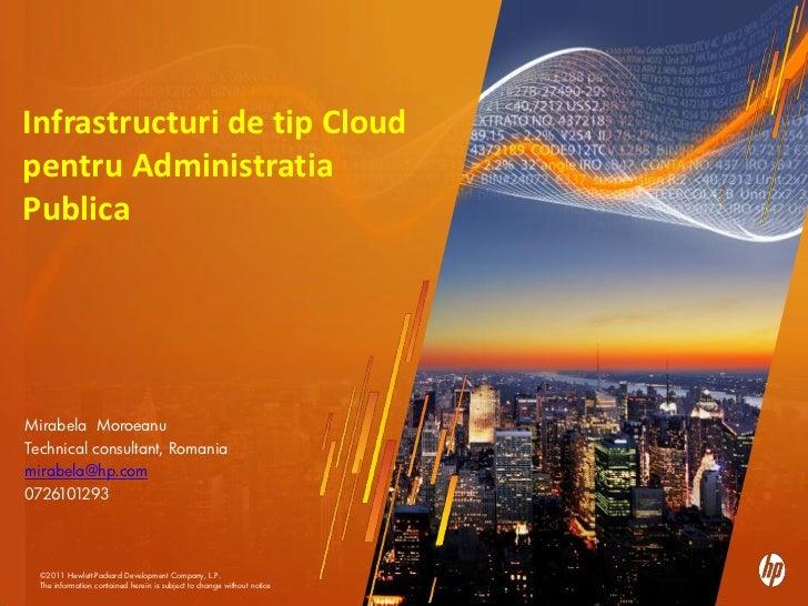 Infrastructuri de tip Cloudpentru AdministratiaPublicaMirabela MoroeanuTechnical consultant, Romaniamirabela@hp.com0726101...