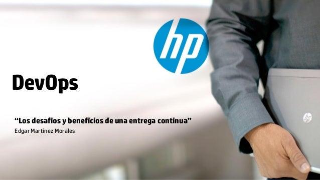"""DevOps """"Los desafios y beneficios de una entrega continua"""" Edgar Martínez Morales  © Copyright 2012 Hewlett-Packard Develo..."""