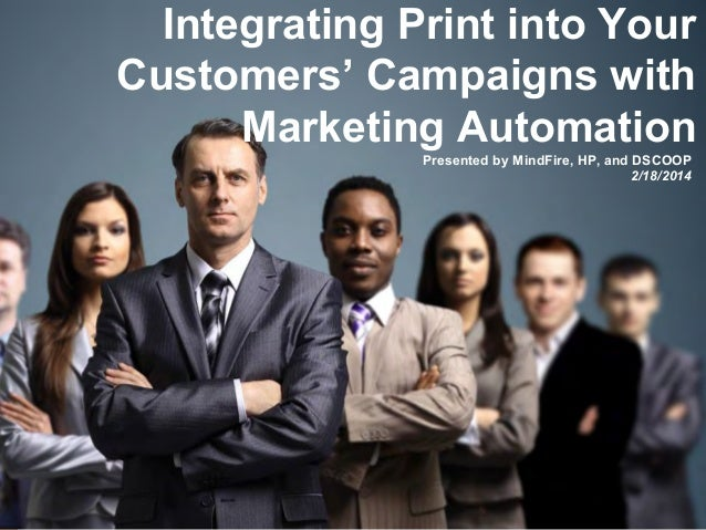 Integrating Print into Your Customers' Campaigns with Marketing Automation Presented by MindFire, HP, and DSCOOP 2/18/2014