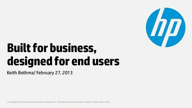 Built for business,designed for end usersKeith Bothma/ February 27, 2013© Copyright 2012 Hewlett-Packard Development Compa...