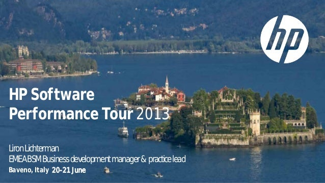 HP Software Performance Tour 2013 LironLichterman EMEABSMBusinessdevelopmentmanager& practicelead Baveno, Italy 20-21 June