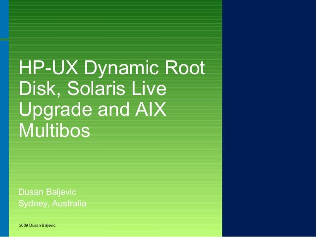 HP-UX Dynamic Root Disk, Solaris Live Upgrade and AIX Multibos Dusan Baljevic Sydney, Australia 2009 Dusan Baljevic