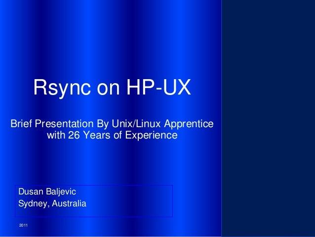 Rsync on HP-UX Brief Presentation By Unix/Linux Apprentice with 26 Years of Experience  Dusan Baljevic Sydney, Australia 2...