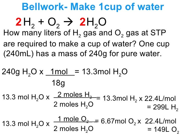 Bellwork- Make 1cup of water H 2  + O 2      H 2 O How many liters of H 2  gas and O 2  gas at STP are required to make a...