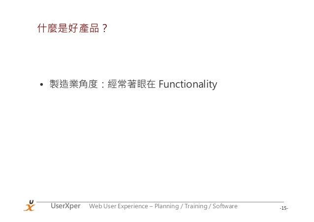 -15-UserXper Web User Experience – Planning / Training / Software 什麼是好產品? • 製造業角度:經常著眼在 Functionality