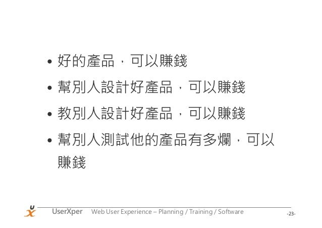-23-UserXper Web User Experience – Planning / Training / Software • 好的產品,可以賺錢 • 幫別人設計好產品,可以賺錢 • 教別人設計好產品,可以賺錢 • 幫別人測試他的產品有...