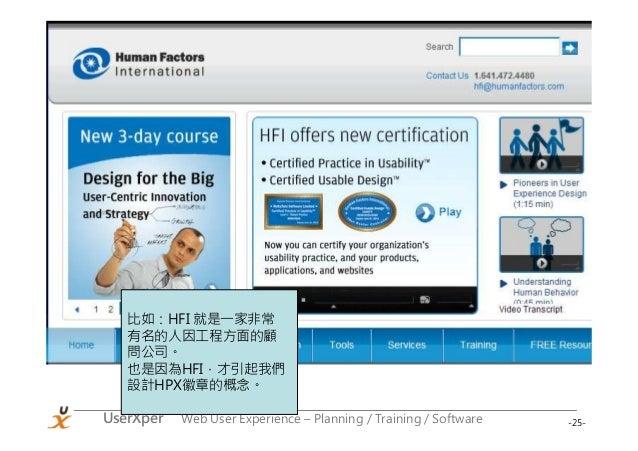 -25-UserXper Web User Experience – Planning / Training / Software 比如:HFI 就是一家非常 有名的人因工程方面的顧 問公司。 也是因為HFI,才引起我們 設計HPX徽章的概念。