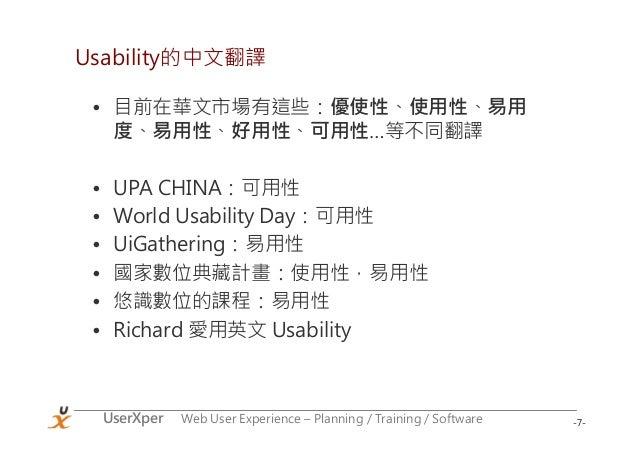 -7-UserXper Web User Experience – Planning / Training / Software Usability的中文翻譯 • 目前在華文市場有這些:優使性、使用性、易用 度、易用性、好用性、可用性…等不同翻...