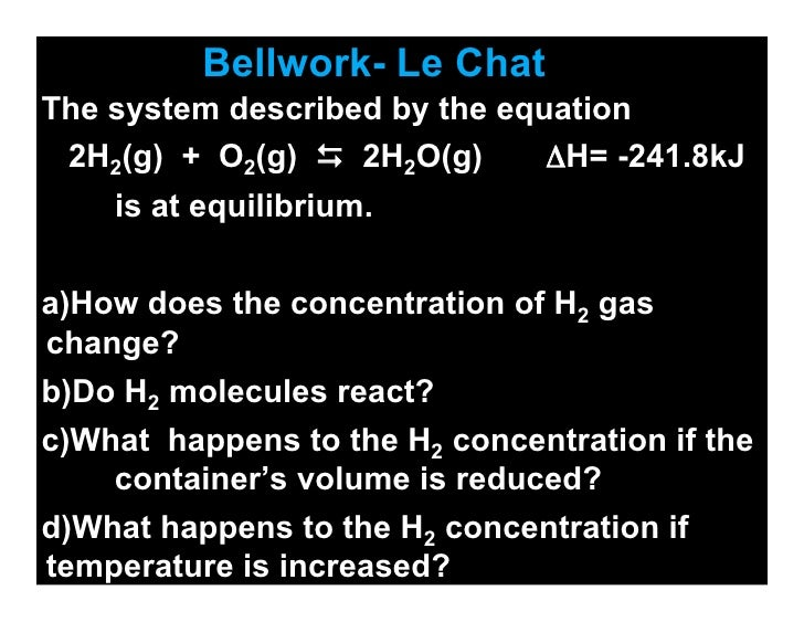 Bellwork- Le Chat The system described by the equation  2H2(g) + O2(g)  2H2O(g)      ΔH= -241.8kJ     is at equilibrium. ...
