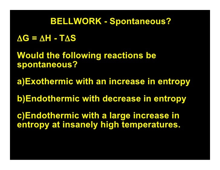 BELLWORK - Spontaneous? ΔG = ΔH - TΔS Would the following reactions be spontaneous? a)Exothermic with an increase in entro...