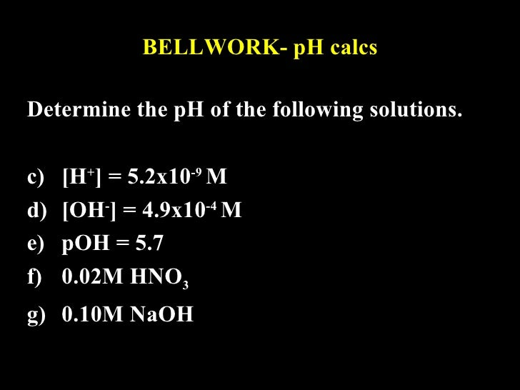 BELLWORK- pH calcs <ul><li>Determine the pH of the following solutions. </li></ul><ul><li>[H + ] = 5.2x10 -9  M  </li></ul...