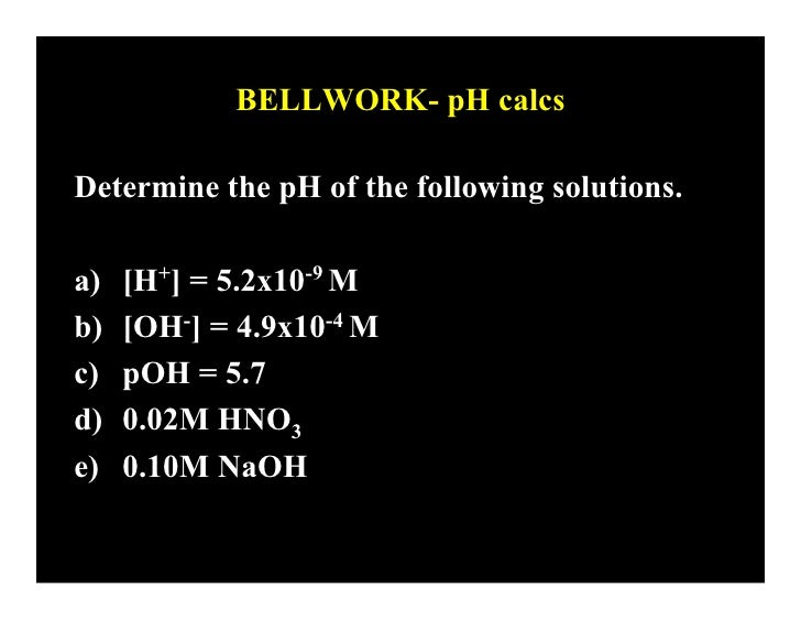 BELLWORK- pH calcs  Determine the pH of the following solutions.  a)   [H+] = 5.2x10-9 M b)   [OH-] = 4.9x10-4 M c)   pOH ...