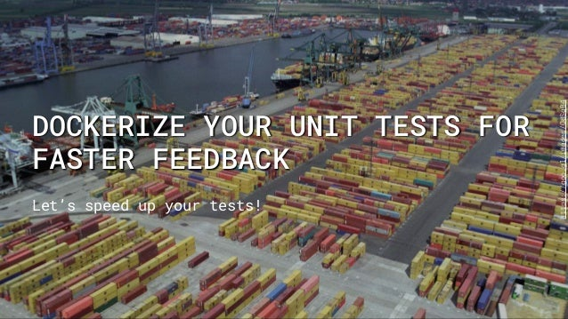 DOCKERIZE YOUR UNIT TESTS FOR FASTER FEEDBACK Let's speed up your tests! https://goo.gl/images/OdSqB4