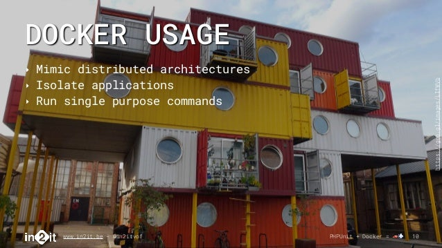 DOCKER USAGE www.in2it.be - @in2itvof PHPUnit + Docker = 🚗💨 10 ‣ Mimic distributed architectures ‣ Isolate applications ‣ ...