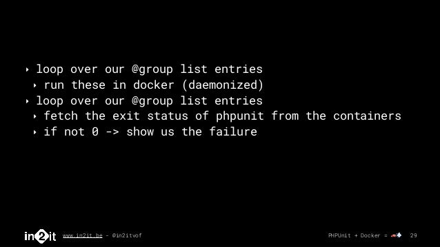 www.in2it.be - @in2itvof PHPUnit + Docker = 🚗💨 29 ‣ loop over our @group list entries ‣ run these in docker (daemonized) ‣...