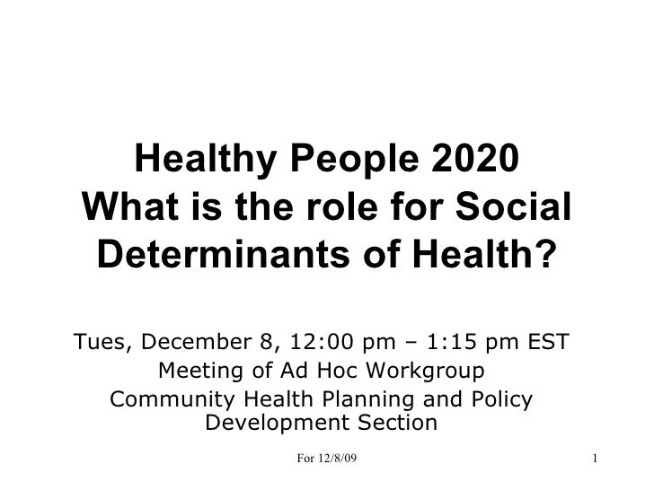 Healthy People 2020 What is the role for Social Determinants of Health? Tues, December 8, 12:00 pm – 1:15 pm EST Meeting o...