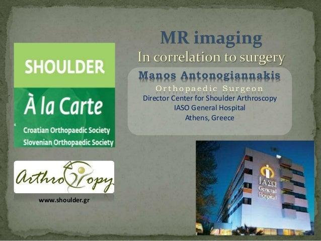 Manos Antonogiannakis O r t h o p a e d i c S u r g e o n Director Center for Shoulder Arthroscopy IASO General Hospital A...