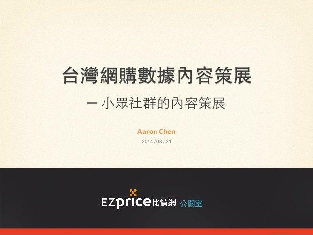 台灣網購數據內容策展 ─ ⼩小眾社群的內容策展 公關室 Aaron  Chen   2014 / 08 / 21