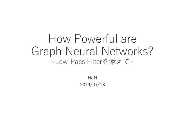 How Powerful are Graph Neural Networks? ~Low-Pass Filterを添えて~ NaN 2019/07/18