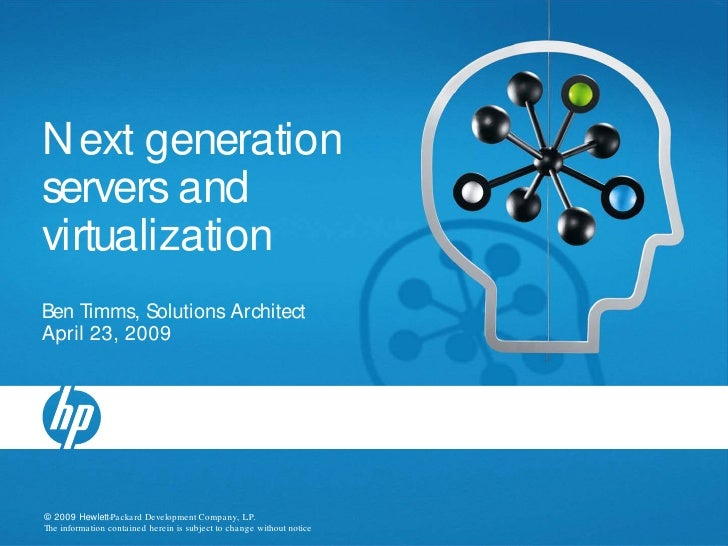 N ext generation servers and virtualization Ben Timms, Solutions Architect April 23, 2009     © 2009 Hewlett-Pa cka rd Dev...
