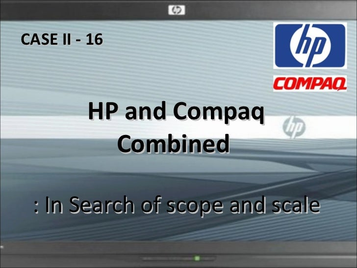 hp and compaq combined in search of scale and scope Compaq's shareholders were willing enough to swap their stock for hp shares, but hp's shareholders proved harder to convince announced on labor day 2001, it was clear from the outset that the deal would lead to the elimination of at least 15,000 jobs.