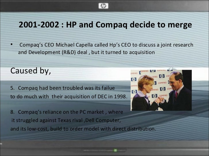 the merge of compaq and hp On november 6, 2001 carly fiorina hp ceo announces merger with compaq this is the one of the most notable days in hp history and as well as pc industry it was called largest merger in the pc industry and dumbest deal of the decade.