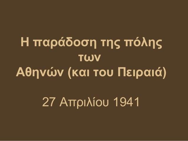 Η παράδοση της πόλης         τωνΑθηνών (και του Πειραιά)    27 Απριλίου 1941