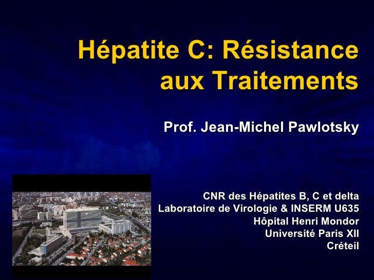 <ul><ul><li>Hépatite C: Résistance aux Traitements </li></ul></ul><ul><li>Prof. Jean-Michel Pawlotsky </li></ul><ul><li>CN...
