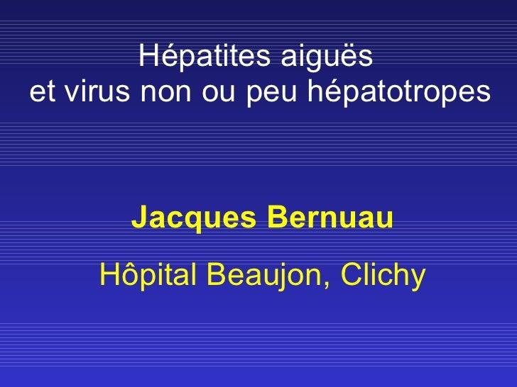 Hépatites aiguës  et virus non ou peu hépatotropes Jacques Bernuau Hôpital Beaujon, Clichy