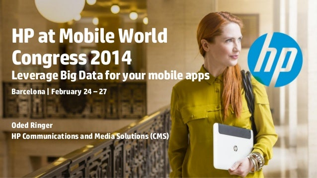 HP at Mobile World Congress 2014  Leverage Big Data for your mobile apps Barcelona   February 24 – 27  Oded Ringer HP Comm...