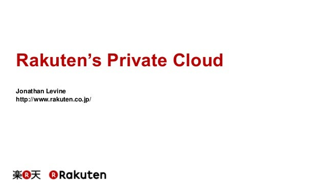 Rakuten's Private Cloud Jonathan Levine http://www.rakuten.co.jp/
