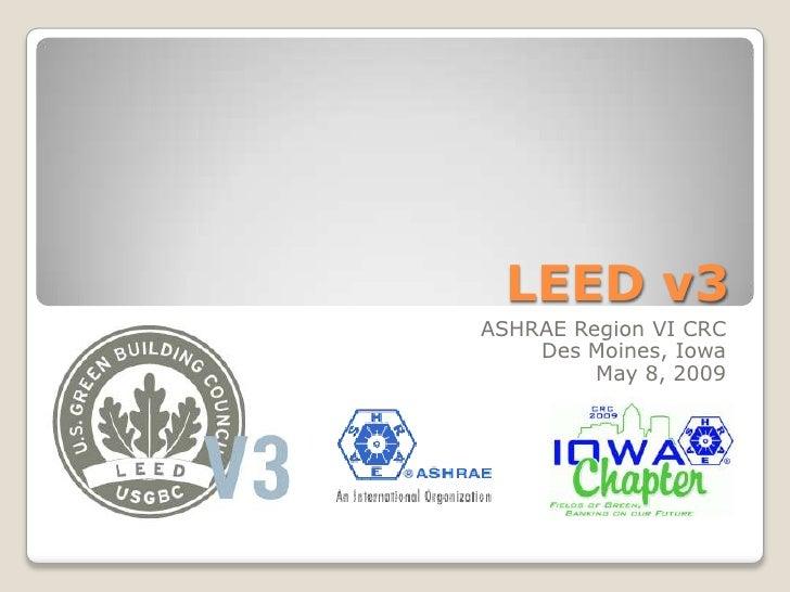 LEED v3<br />ASHRAE Region VI CRC<br />Des Moines, Iowa<br />May 8, 2009<br />