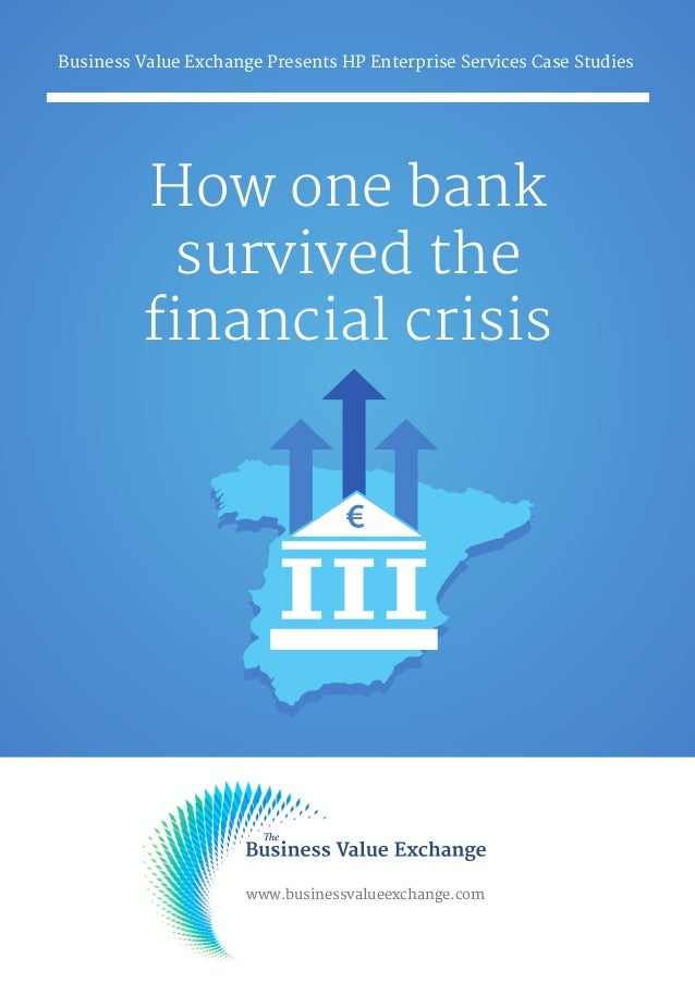 How one bank survived the financial crisis Business Value Exchange Presents HP Enterprise Services Case Studies www.busine...