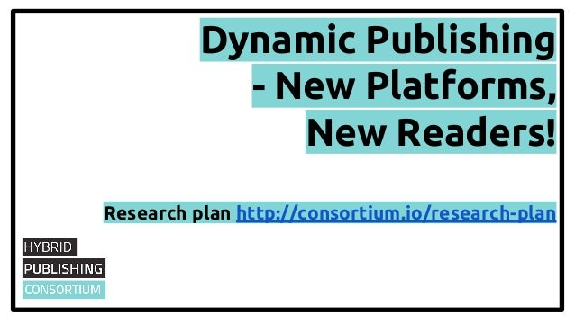 Dynamic Publishing - New Platforms, New Readers! Research plan http://consortium.io/research-plan
