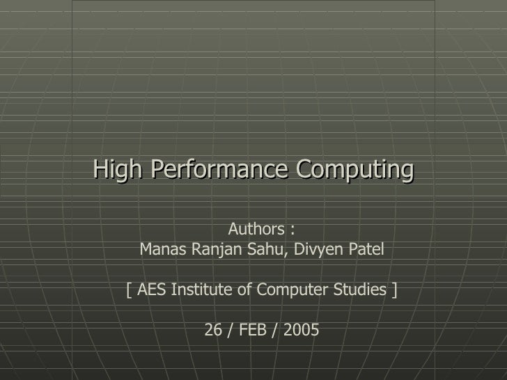 High Performance Computing Authors : Manas Ranjan Sahu, Divyen Patel [ AES Institute of Computer Studies ] 26 / FEB / 2005
