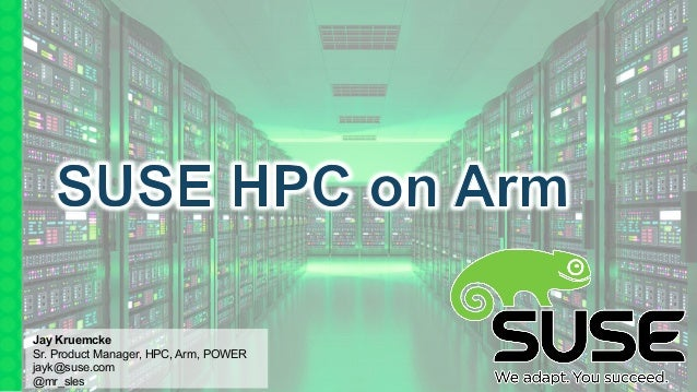 Jay Kruemcke Sr. Product Manager, HPC, Arm, POWER jayk@suse.com @mr_sles