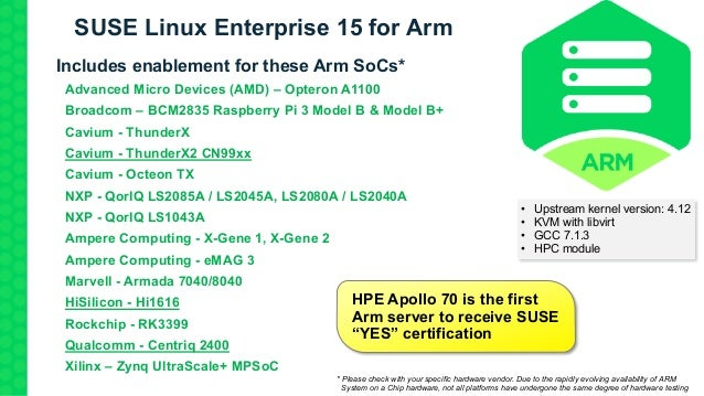 SUSE Linux Enterprise 15 for Arm Includes enablement for these Arm SoCs* Advanced Micro Devices (AMD) – Opteron A1100 Broa...
