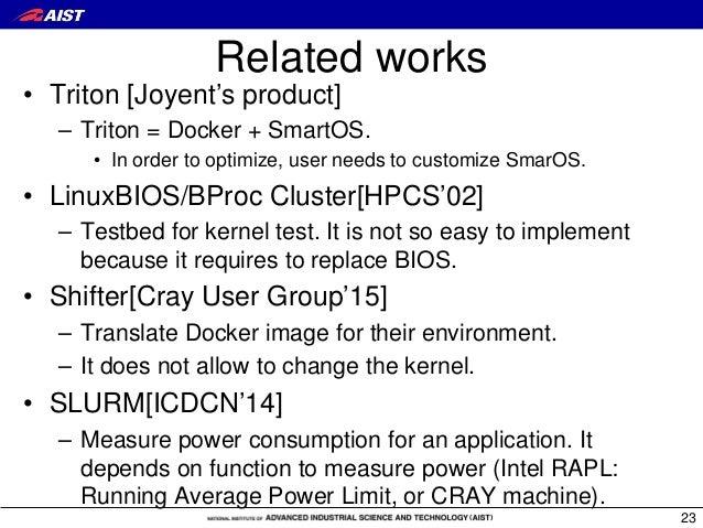 Related works • Triton [Joyent's product] – Triton = Docker + SmartOS. • In order to optimize, user needs to customize Sma...