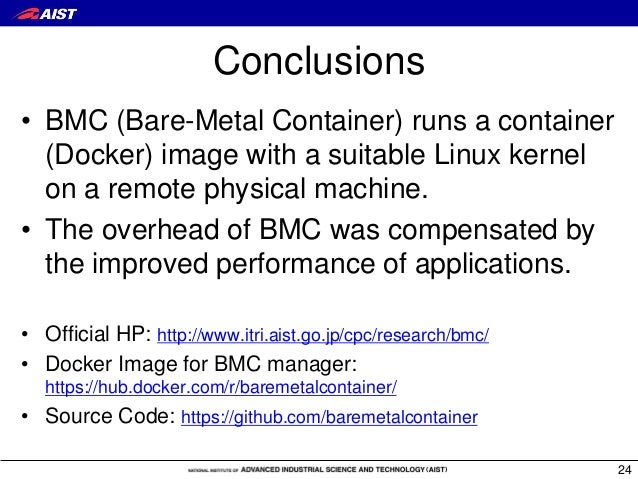 Conclusions • BMC (Bare-Metal Container) runs a container (Docker) image with a suitable Linux kernel on a remote physical...