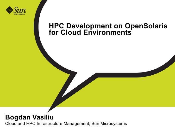 HPC Development on OpenSolaris                     for Cloud Environments     Bogdan Vasiliu Cloud and HPC Infrastructure ...