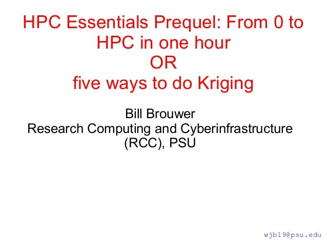 HPC Essentials Prequel: From 0 to HPC in one hour OR five ways to do Kriging Bill Brouwer Research Computing and Cyberinfr...