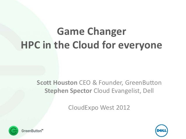 Game ChangerHPC in the Cloud for everyone   Scott Houston CEO & Founder, GreenButton     Stephen Spector Cloud Evangelist,...