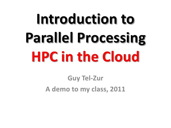 Introduction toParallel Processing HPC in the Cloud        Guy Tel-Zur   A demo to my class, 2011