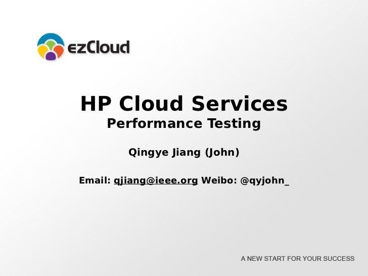 HP Cloud Services     Performance Testing        Qingye Jiang (John)Email: qjiang@ieee.org Weibo: @qyjohn_