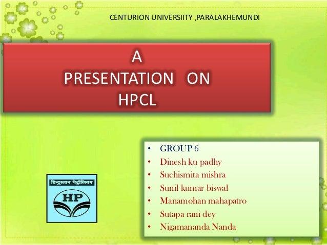 CENTURION UNIVERSIITY ,PARALAKHEMUNDI       APRESENTATION ON      HPCL             •   GROUP 6             •   Dinesh ku p...