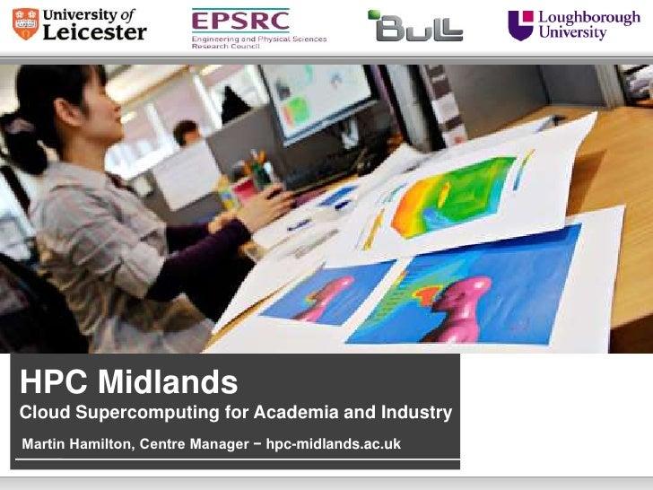 HPC MidlandsCloud Supercomputing for Academia and IndustryMartin Hamilton, Centre Manager − hpc-midlands.ac.uk